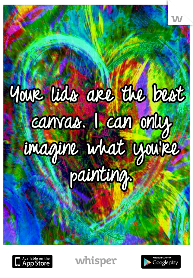 Your lids are the best canvas. I can only imagine what you're painting.