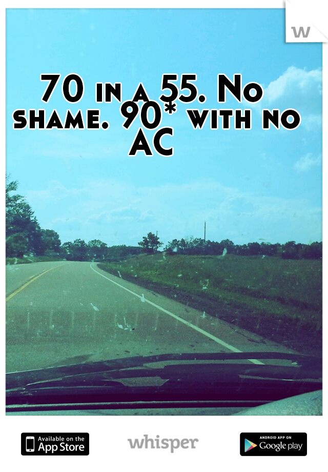 70 in a 55. No shame. 90* with no AC