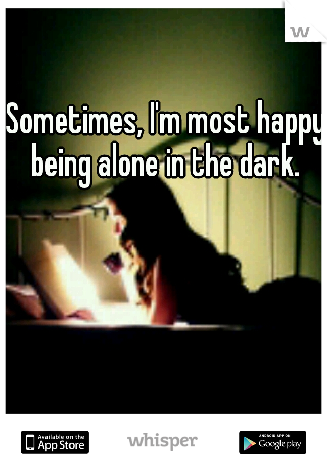 Sometimes, I'm most happy being alone in the dark.