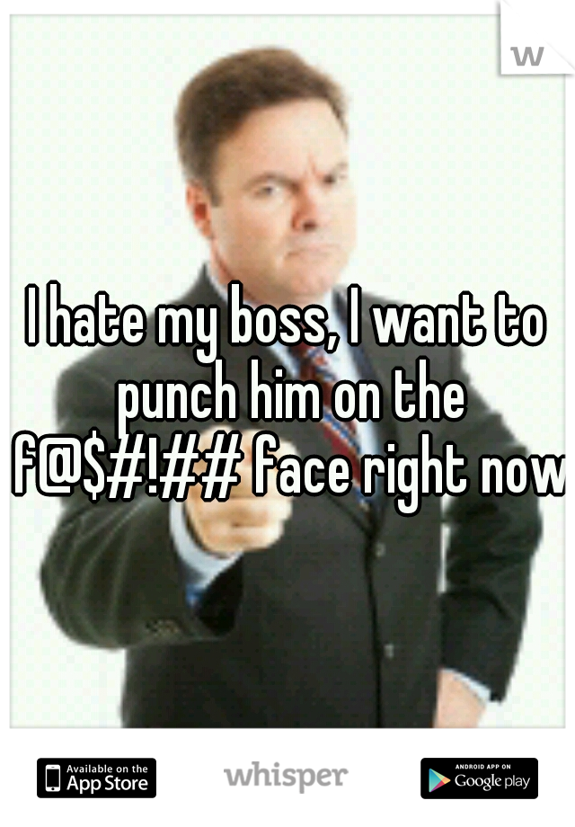 I hate my boss, I want to punch him on the f@$#!## face right now