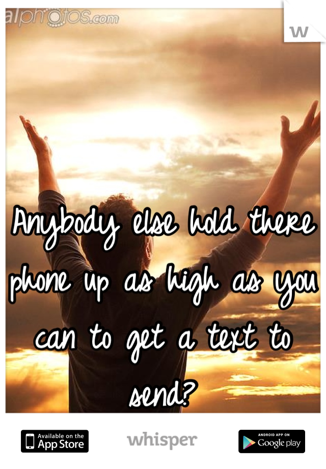 Anybody else hold there phone up as high as you can to get a text to send?
