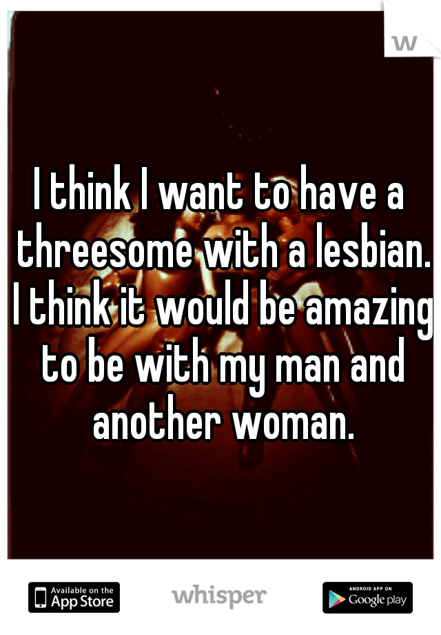 I think I want to have a threesome with a lesbian. I think it would be amazing to be with my man and another woman.