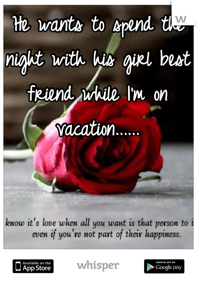 He wants to spend the night with his girl best friend while I'm on vacation......