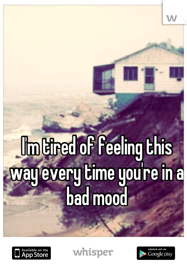 I'm tired of feeling this way every time you're in a bad mood