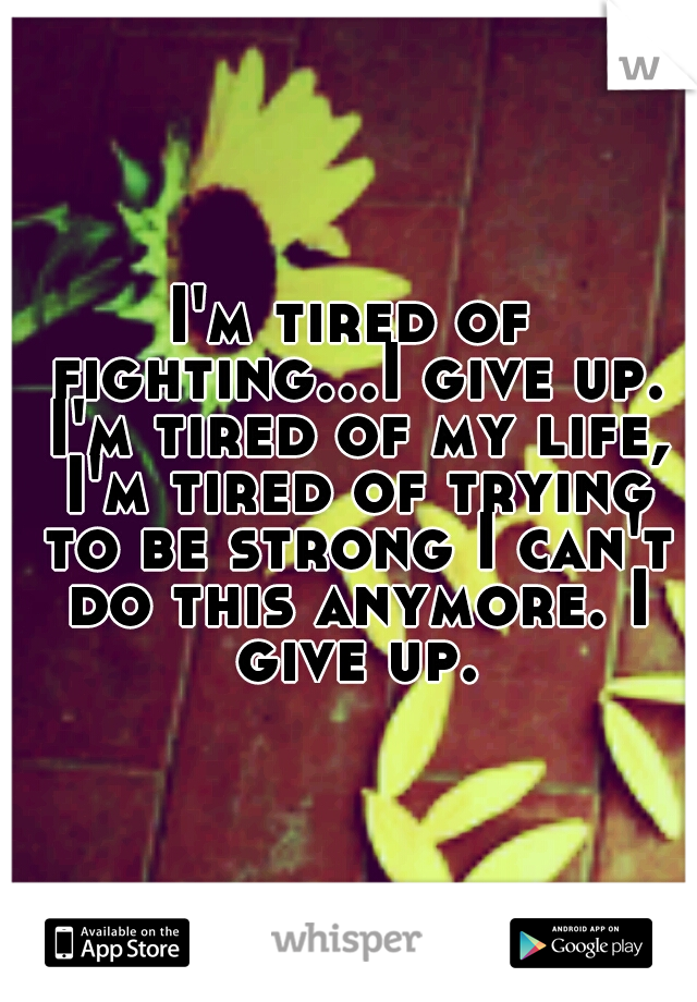 I'm tired of fighting...I give up. I'm tired of my life, I'm tired of trying to be strong I can't do this anymore. I give up.