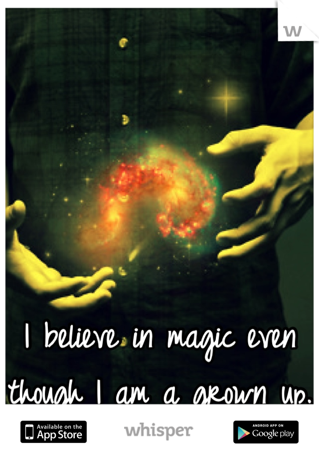 I believe in magic even though I am a grown up.