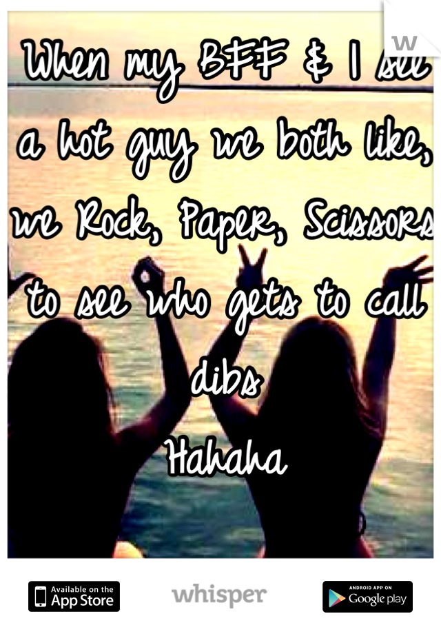 When my BFF & I see a hot guy we both like, we Rock, Paper, Scissors to see who gets to call dibs  Hahaha