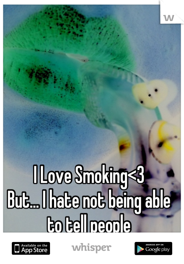 I Love Smoking<3 But... I hate not being able to tell people
