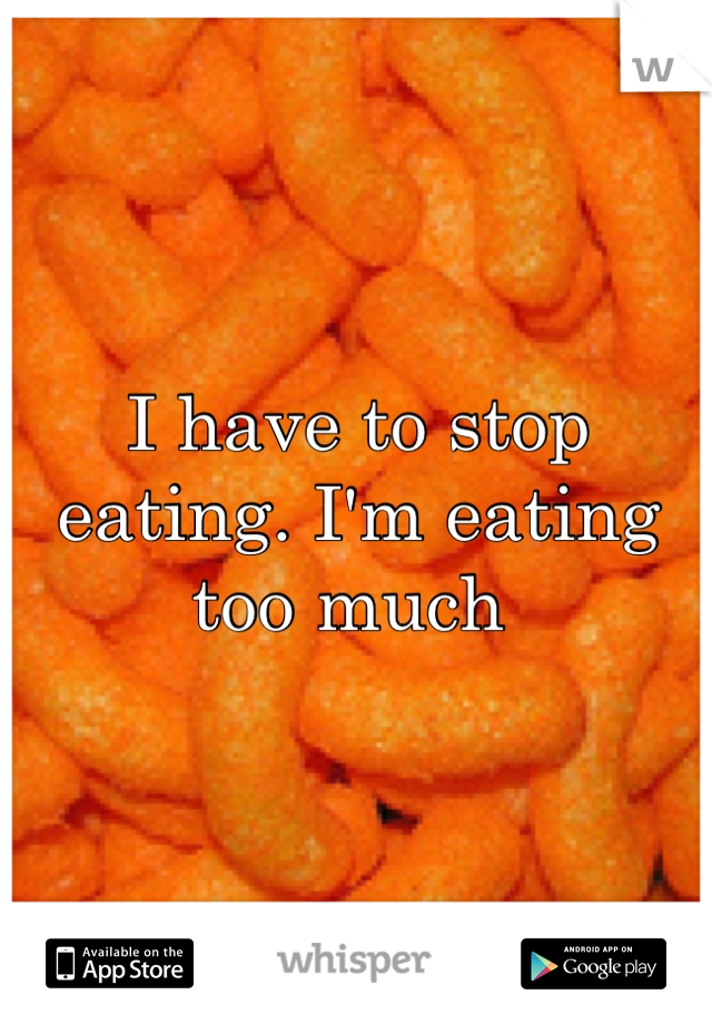 I have to stop eating. I'm eating too much