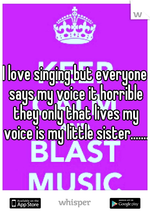 I love singing but everyone says my voice it horrible they only that lives my voice is my little sister.......