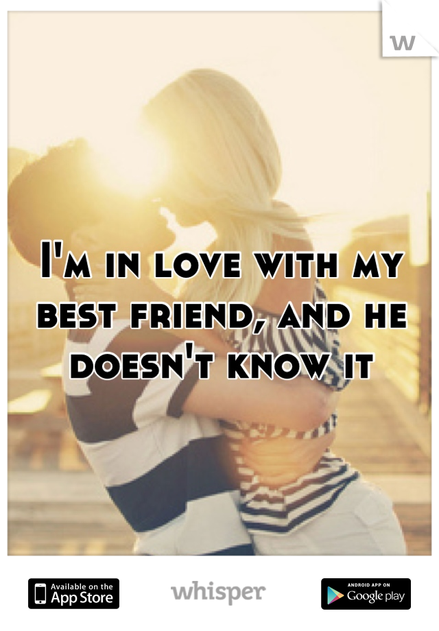 I'm in love with my best friend, and he doesn't know it