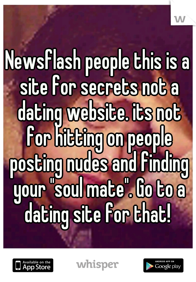 "Newsflash people this is a site for secrets not a dating website. its not for hitting on people posting nudes and finding your ""soul mate"". Go to a dating site for that!"