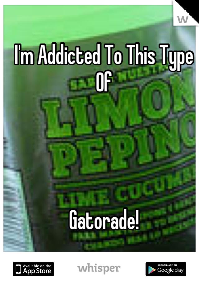 I'm Addicted To This Type Of     Gatorade!