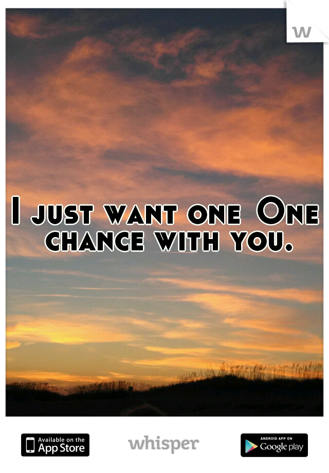 I just want one One chance with you.