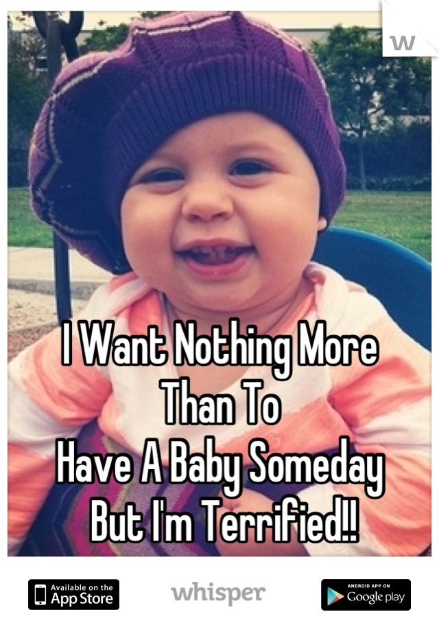 I Want Nothing More  Than To  Have A Baby Someday  But I'm Terrified!!