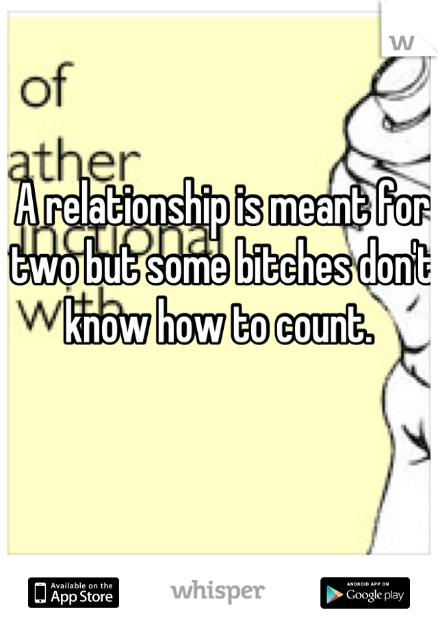 A relationship is meant for two but some bitches don't know how to count.