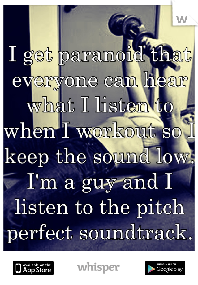 I get paranoid that everyone can hear what I listen to when I workout so I keep the sound low.  I'm a guy and I listen to the pitch perfect soundtrack.