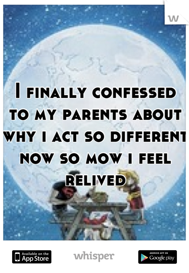 I finally confessed to my parents about why i act so different now so mow i feel relived