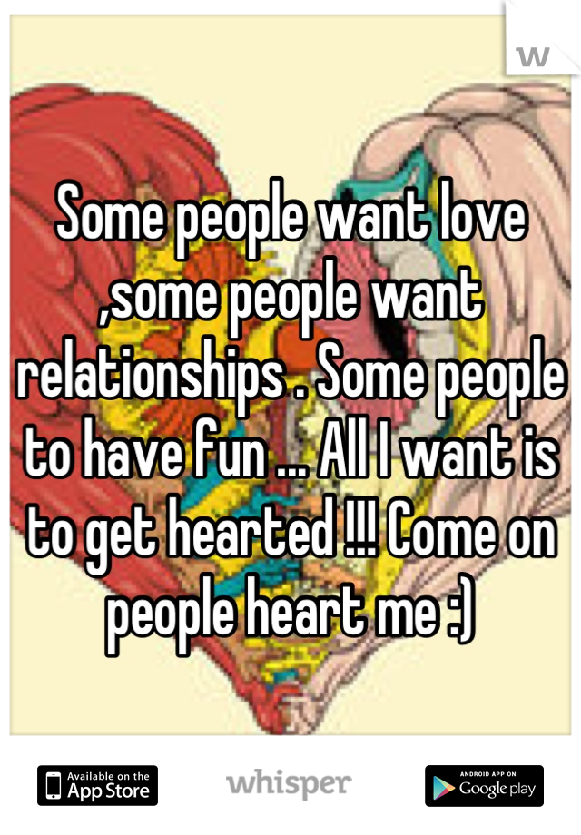 Some people want love ,some people want relationships . Some people to have fun ... All I want is to get hearted !!! Come on people heart me :)