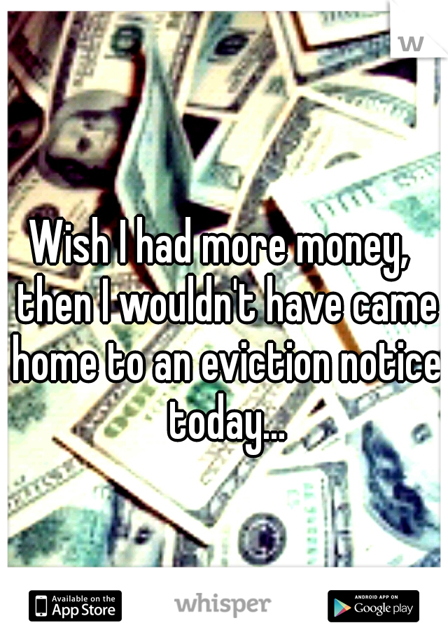 Wish I had more money,  then I wouldn't have came home to an eviction notice today...