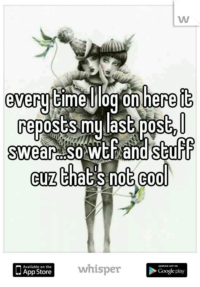 every time I log on here it reposts my last post, I swear...so wtf and stuff cuz that's not cool