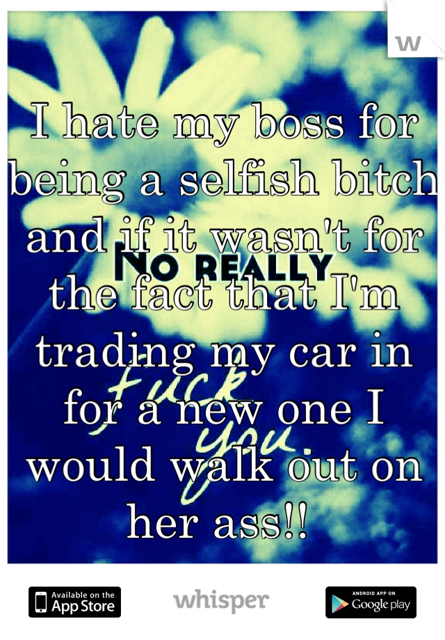 I hate my boss for being a selfish bitch and if it wasn't for the fact that I'm trading my car in for a new one I would walk out on her ass!!
