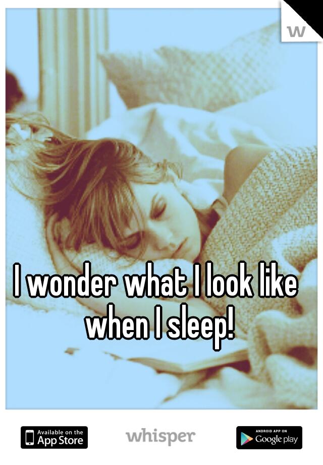 I wonder what I look like when I sleep!