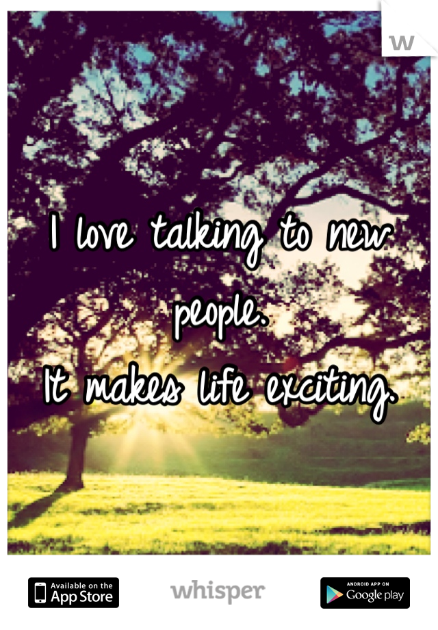 I love talking to new people.  It makes life exciting.