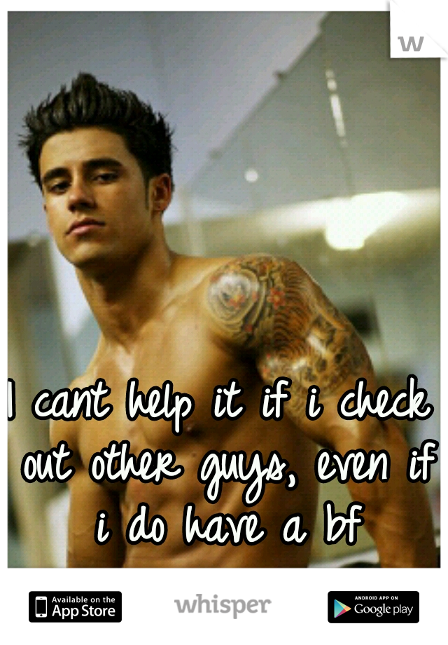 I cant help it if i check out other guys, even if i do have a bf