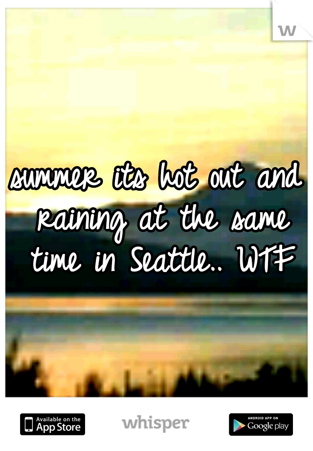 summer its hot out and raining at the same time in Seattle.. WTF