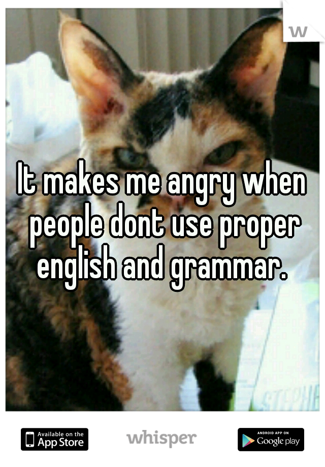 It makes me angry when people dont use proper english and grammar.