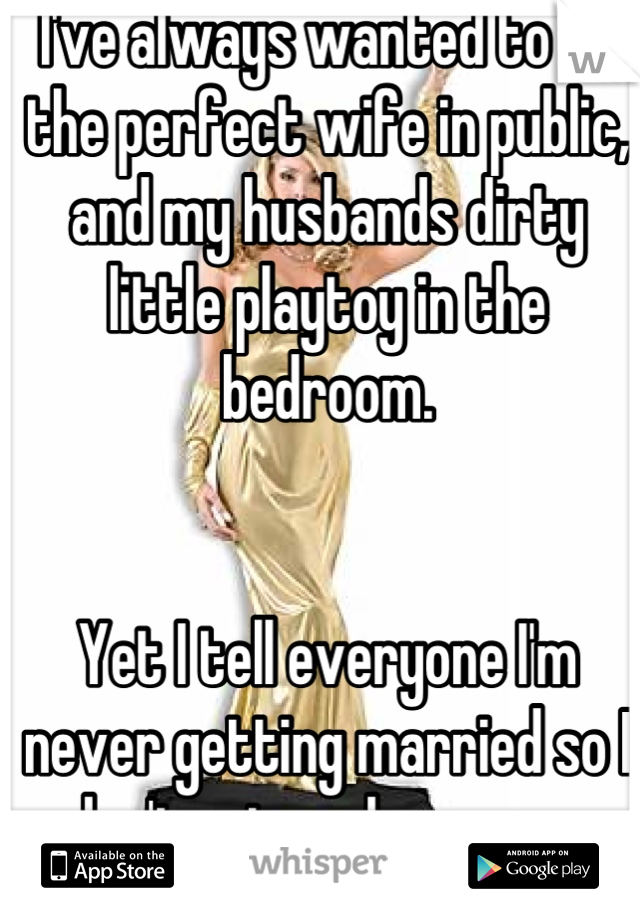 I've always wanted to be the perfect wife in public, and my husbands dirty little playtoy in the bedroom.    Yet I tell everyone I'm never getting married so I don't get my hopes up.