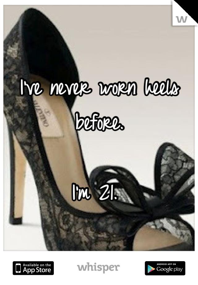 I've never worn heels before.   I'm 21.