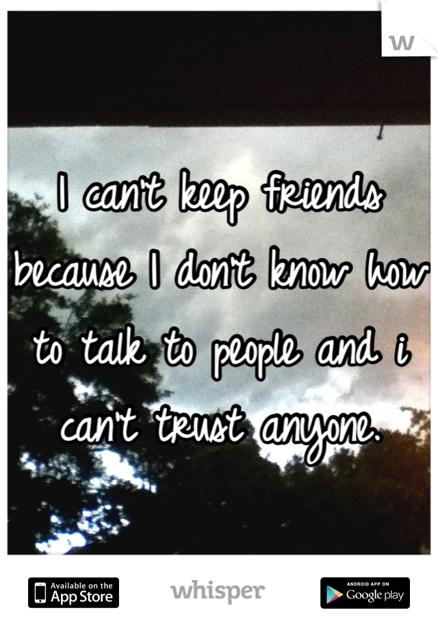I can't keep friends because I don't know how to talk to people and i can't trust anyone.