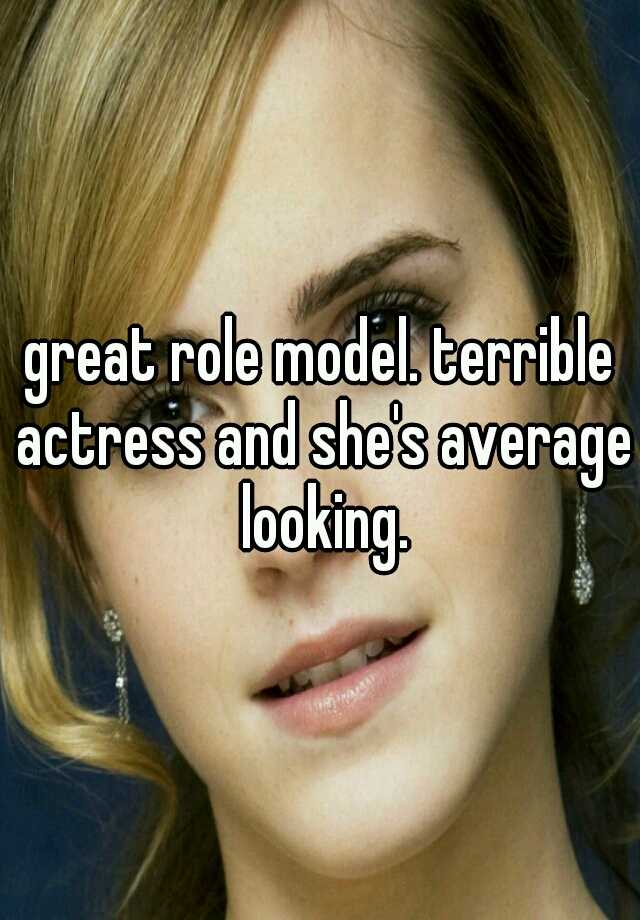great role model  terrible actress and she's average looking