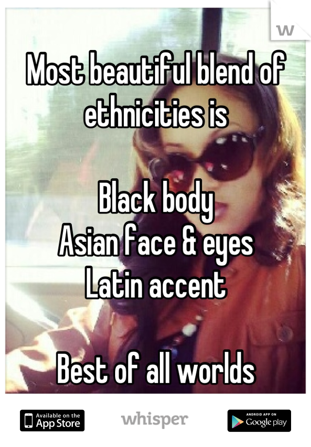 Most beautiful blend of ethnicities is   Black body Asian face & eyes Latin accent  Best of all worlds