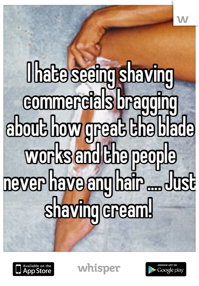 I hate seeing shaving commercials bragging about how great the blade works and the people never have any hair .... Just shaving cream!