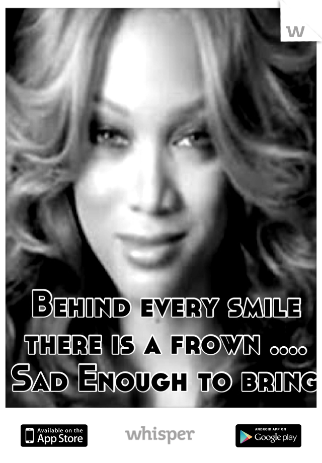 Behind every smile there is a frown .... Sad Enough to bring you down