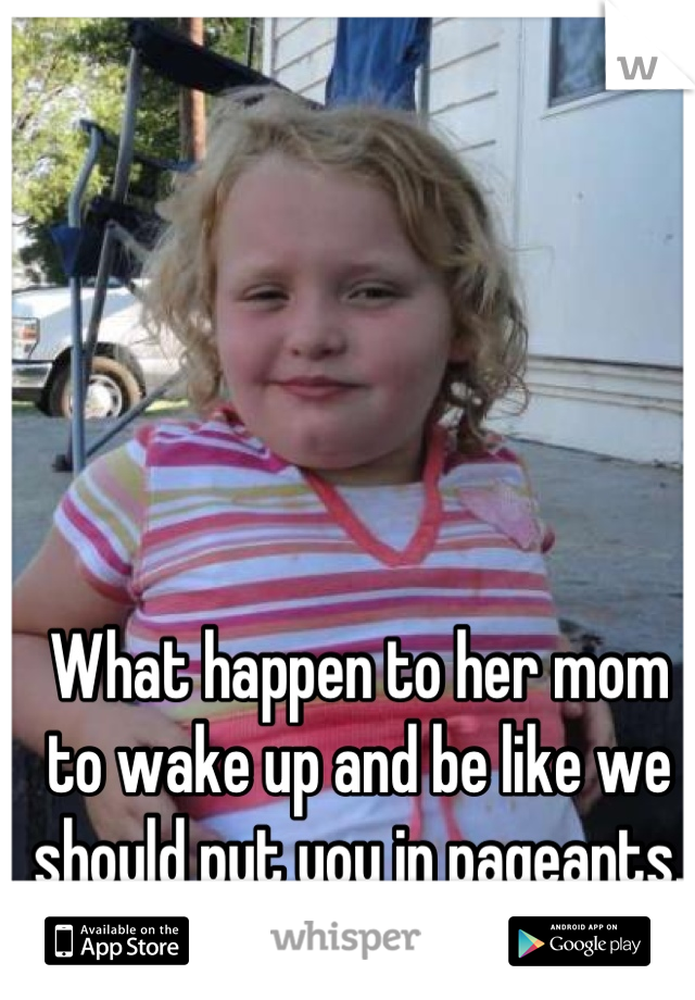 What happen to her mom to wake up and be like we should put you in pageants.