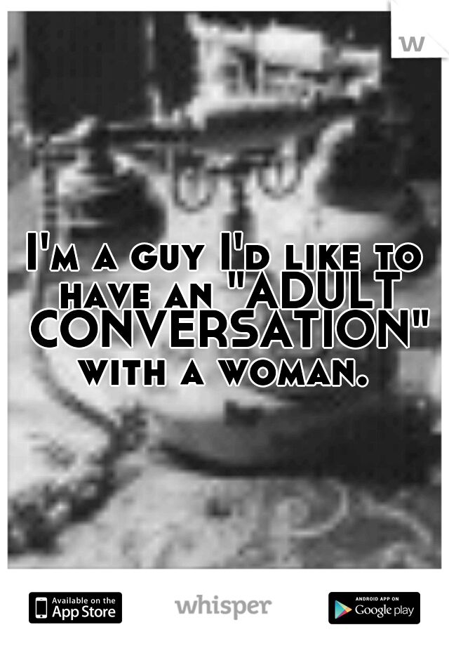 "I'm a guy I'd like to have an ""ADULT CONVERSATION"" with a woman."