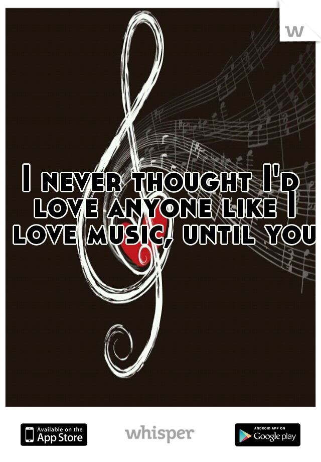 I never thought I'd love anyone like I love music, until you.