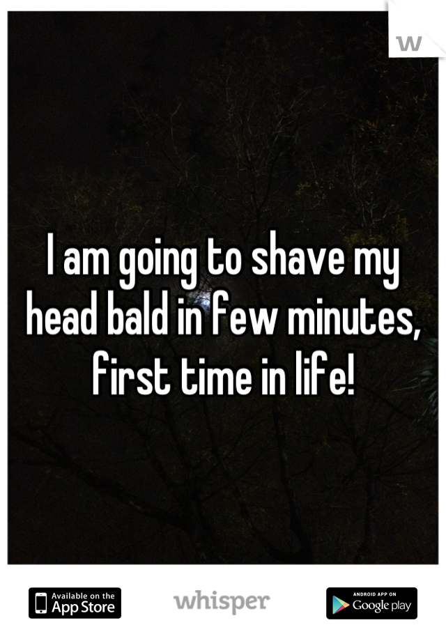 I am going to shave my head bald in few minutes, first time in life!