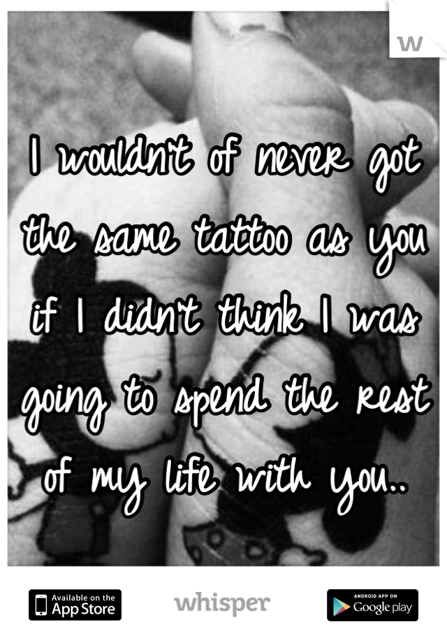 I wouldn't of never got the same tattoo as you if I didn't think I was going to spend the rest of my life with you..