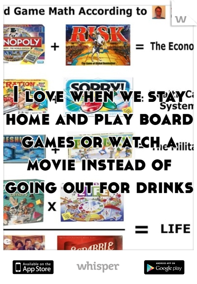 I love when we stay home and play board games or watch a movie instead of going out for drinks