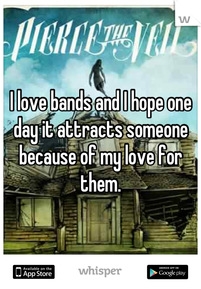 I love bands and I hope one day it attracts someone because of my love for them.