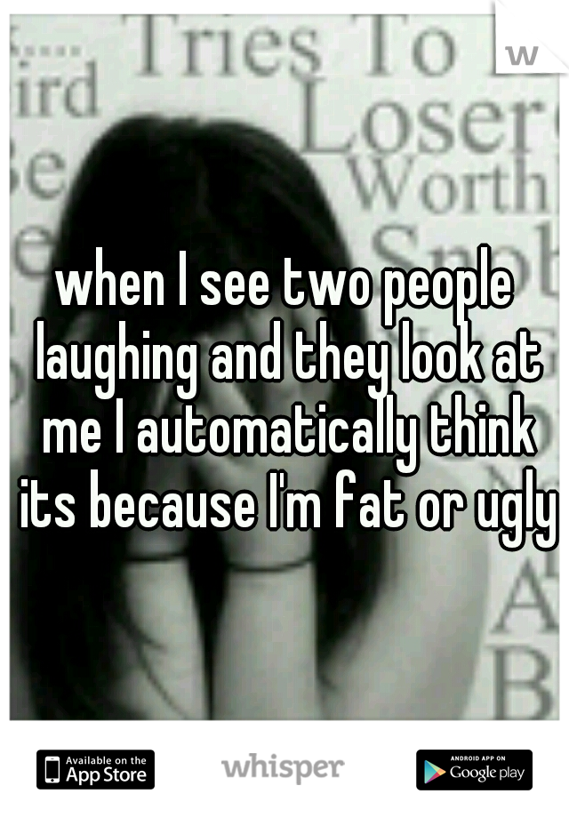 when I see two people laughing and they look at me I automatically think its because I'm fat or ugly