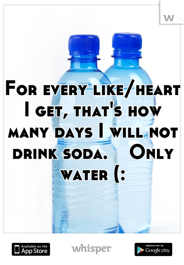 For every like/heart I get, that's how many days I will not drink soda.    Only water (:
