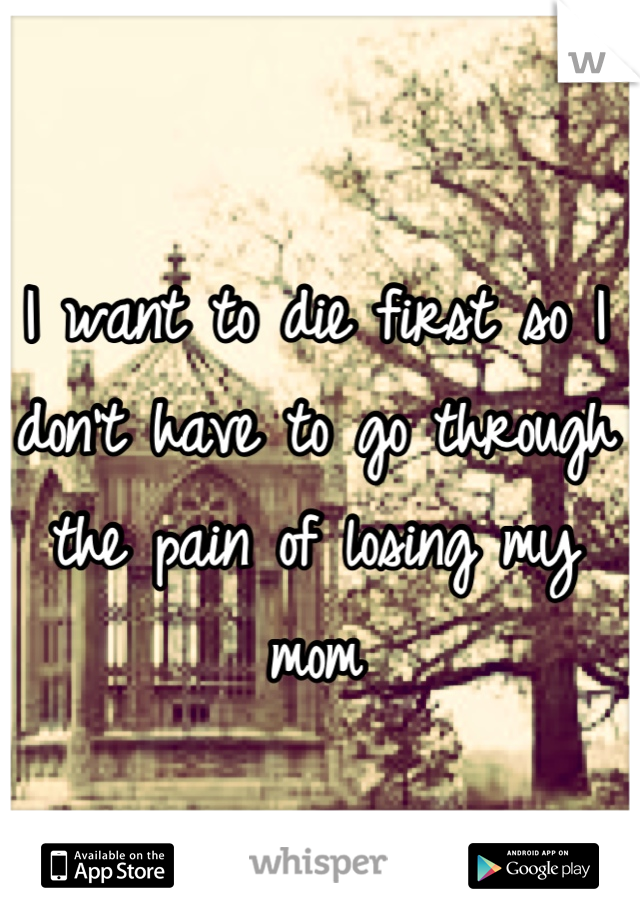 I want to die first so I don't have to go through the pain of losing my mom