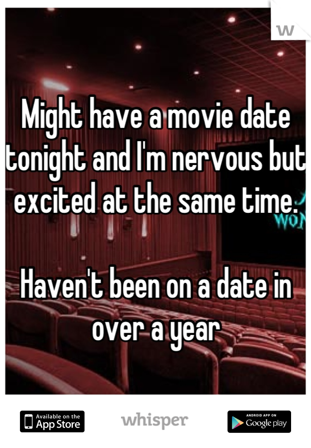 Might have a movie date tonight and I'm nervous but excited at the same time.   Haven't been on a date in over a year