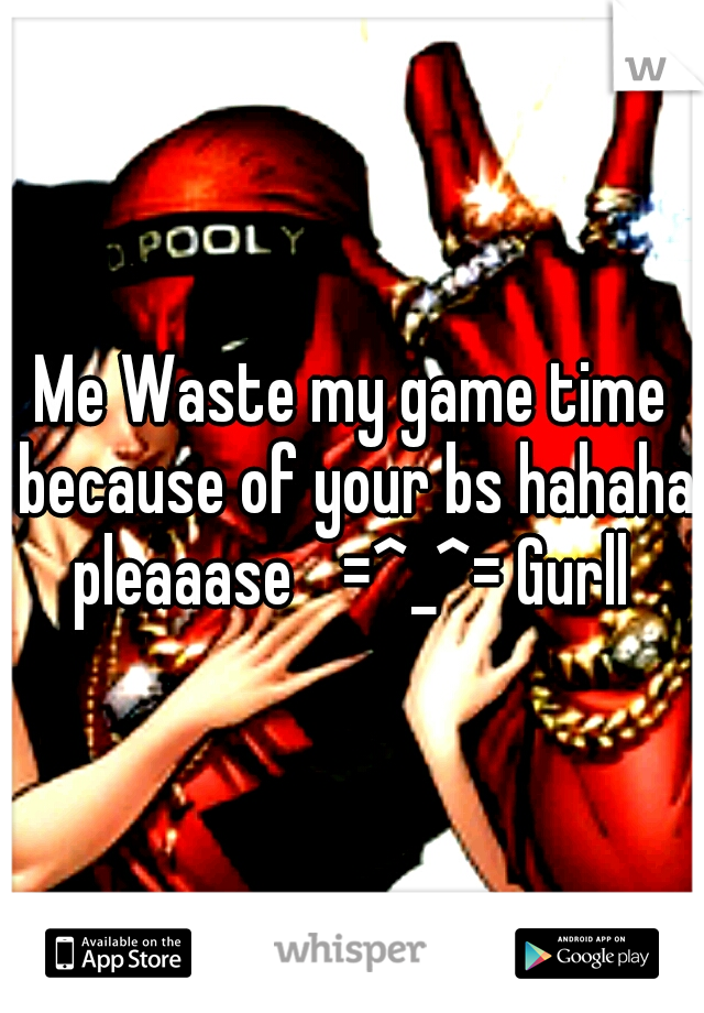 Me Waste my game time because of your bs hahaha pleaaase  =^_^= Gurll